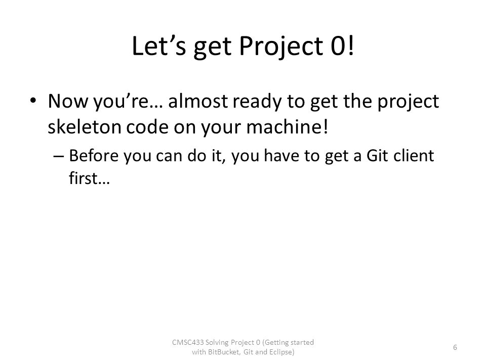 Let's get Project 0! Now you're… almost ready to get the project skeleton code on your machine! – Before you can do it, you have to get a Git client f