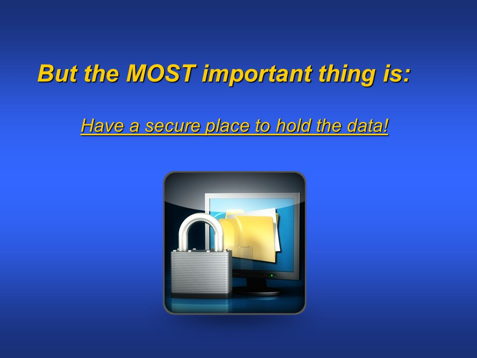 But the MOST important thing is: Have a secure place to hold the data!