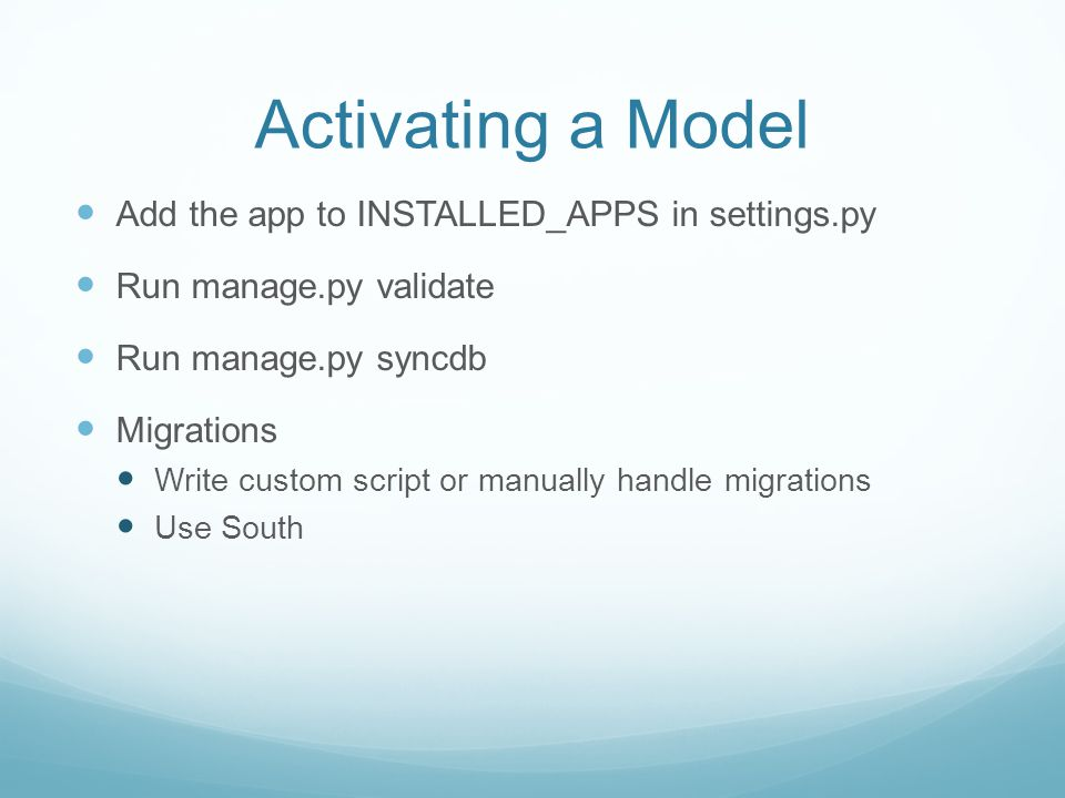 Activating a Model Add the app to INSTALLED_APPS in settings.py Run manage.py validate Run manage.py syncdb Migrations Write custom script or manually handle migrations Use South