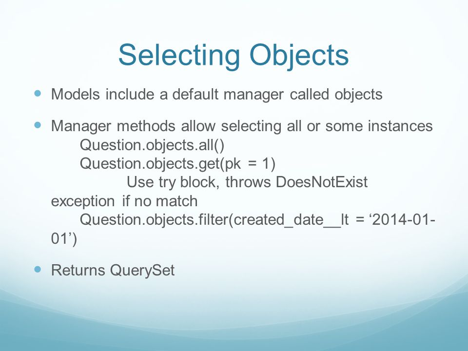 Selecting Objects Models include a default manager called objects Manager methods allow selecting all or some instances Question.objects.all() Question.objects.get(pk = 1) Use try block, throws DoesNotExist exception if no match Question.objects.filter(created_date__lt = '2014-01- 01') Returns QuerySet