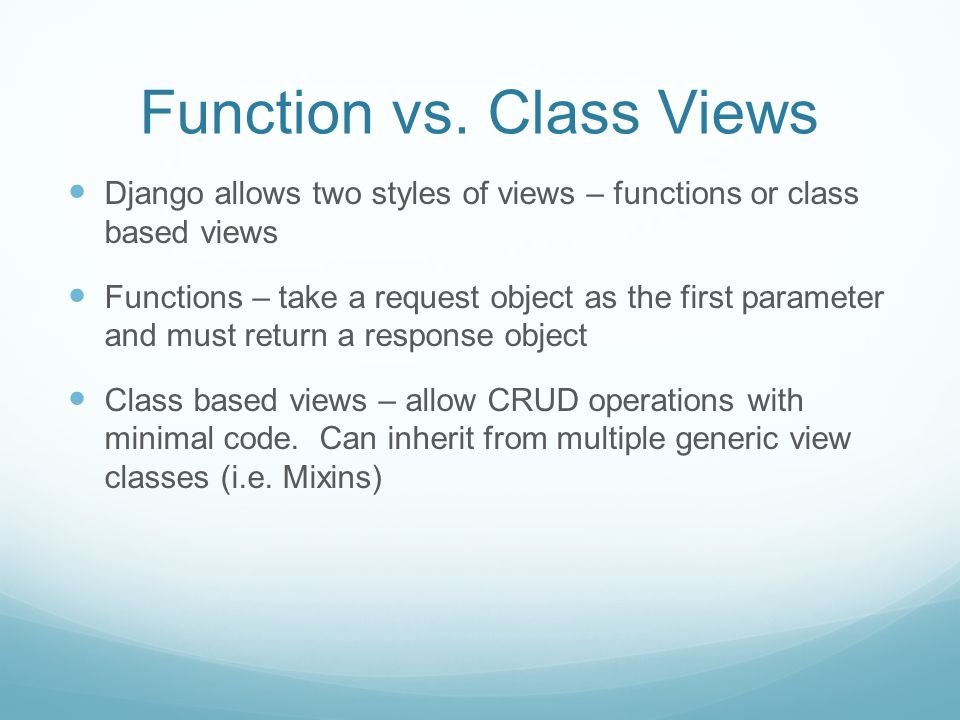 Function vs. Class Views Django allows two styles of views – functions or class based views Functions – take a request object as the first parameter a