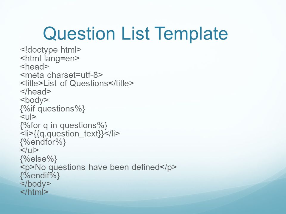 Question List Template List of Questions {%if questions%} {%for q in questions%} {{q.question_text}} {%endfor%} {%else%} No questions have been defined {%endif%}