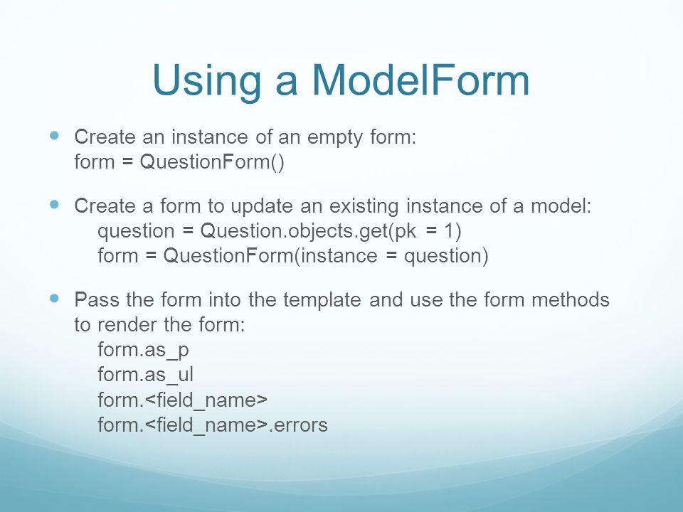 Using a ModelForm Create an instance of an empty form: form = QuestionForm() Create a form to update an existing instance of a model: question = Question.objects.get(pk = 1) form = QuestionForm(instance = question) Pass the form into the template and use the form methods to render the form: form.as_p form.as_ul form.