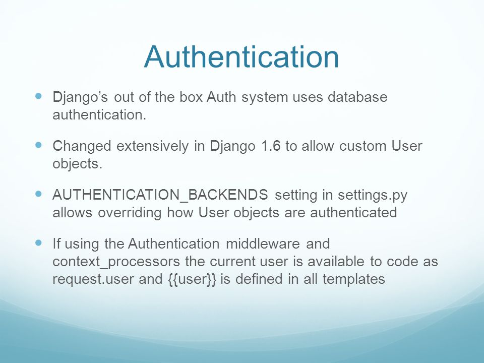 Authentication Django's out of the box Auth system uses database authentication. Changed extensively in Django 1.6 to allow custom User objects. AUTHE