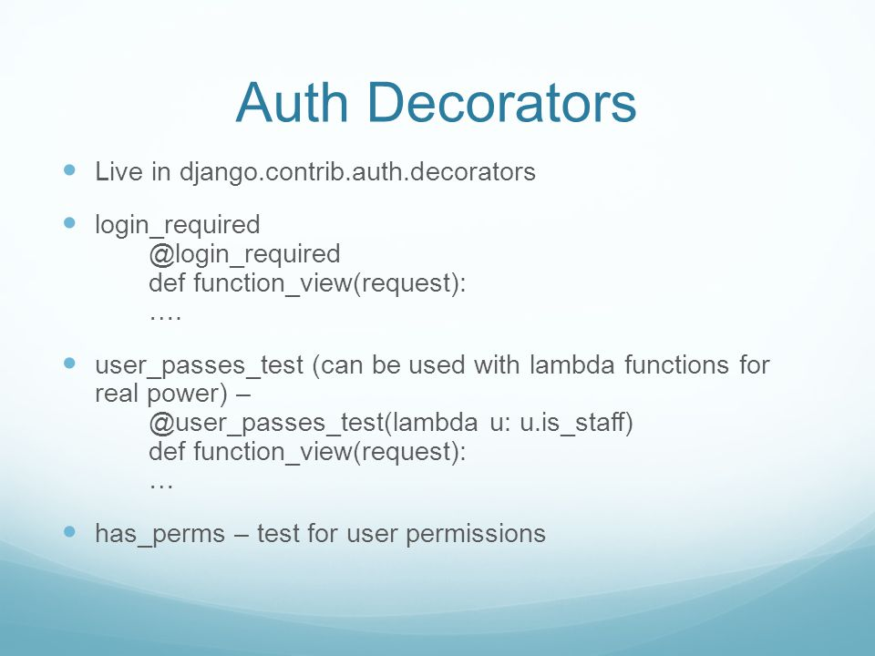 Auth Decorators Live in django.contrib.auth.decorators login_required @login_required def function_view(request): ….