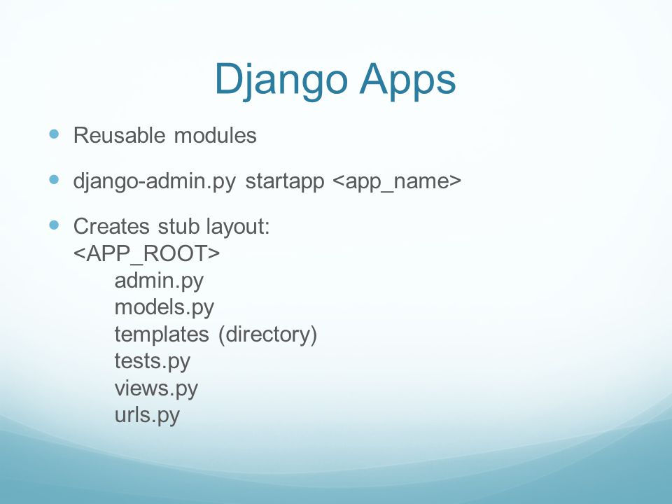 Django Apps Reusable modules django-admin.py startapp Creates stub layout: admin.py models.py templates (directory) tests.py views.py urls.py