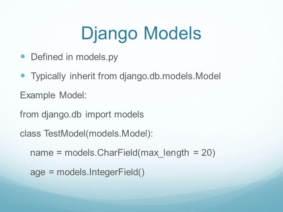 Django Models Defined in models.py Typically inherit from django.db.models.Model Example Model: from django.db import models class TestModel(models.Mo