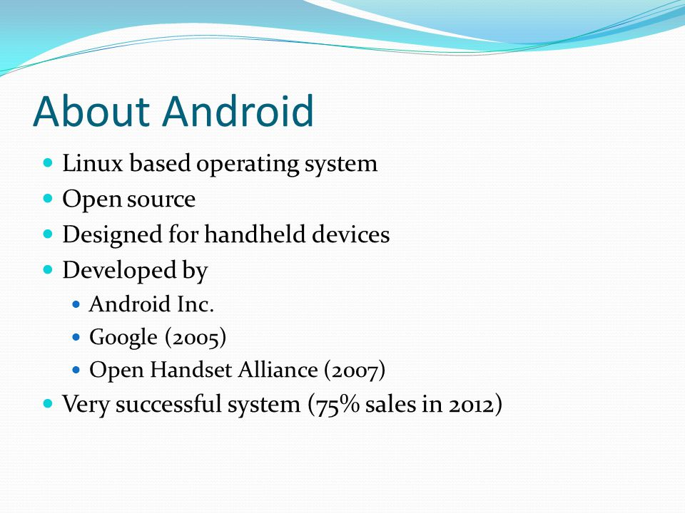About Android Linux based operating system Open source Designed for handheld devices Developed by Android Inc.