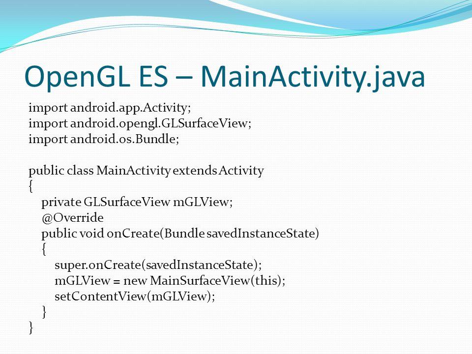 OpenGL ES – MainActivity.java import android.app.Activity; import android.opengl.GLSurfaceView; import android.os.Bundle; public class MainActivity extends Activity { private GLSurfaceView mGLView; @Override public void onCreate(Bundle savedInstanceState) { super.onCreate(savedInstanceState); mGLView = new MainSurfaceView(this); setContentView(mGLView); }