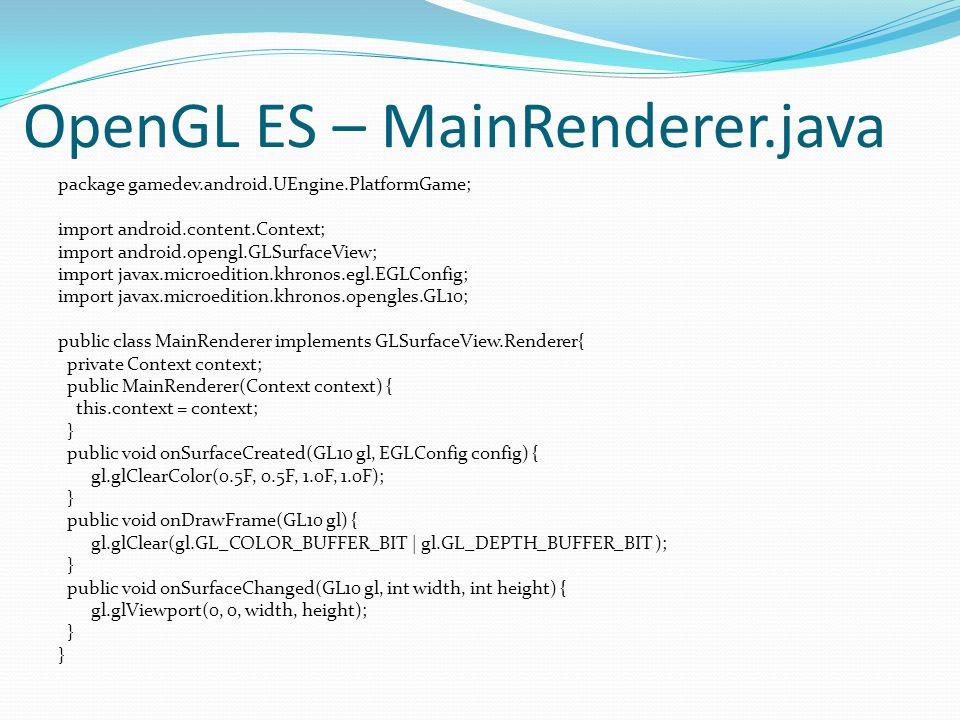 OpenGL ES – MainRenderer.java package gamedev.android.UEngine.PlatformGame; import android.content.Context; import android.opengl.GLSurfaceView; import javax.microedition.khronos.egl.EGLConfig; import javax.microedition.khronos.opengles.GL10; public class MainRenderer implements GLSurfaceView.Renderer{ private Context context; public MainRenderer(Context context) { this.context = context; } public void onSurfaceCreated(GL10 gl, EGLConfig config) { gl.glClearColor(0.5F, 0.5F, 1.0F, 1.0F); } public void onDrawFrame(GL10 gl) { gl.glClear(gl.GL_COLOR_BUFFER_BIT | gl.GL_DEPTH_BUFFER_BIT ); } public void onSurfaceChanged(GL10 gl, int width, int height) { gl.glViewport(0, 0, width, height); }