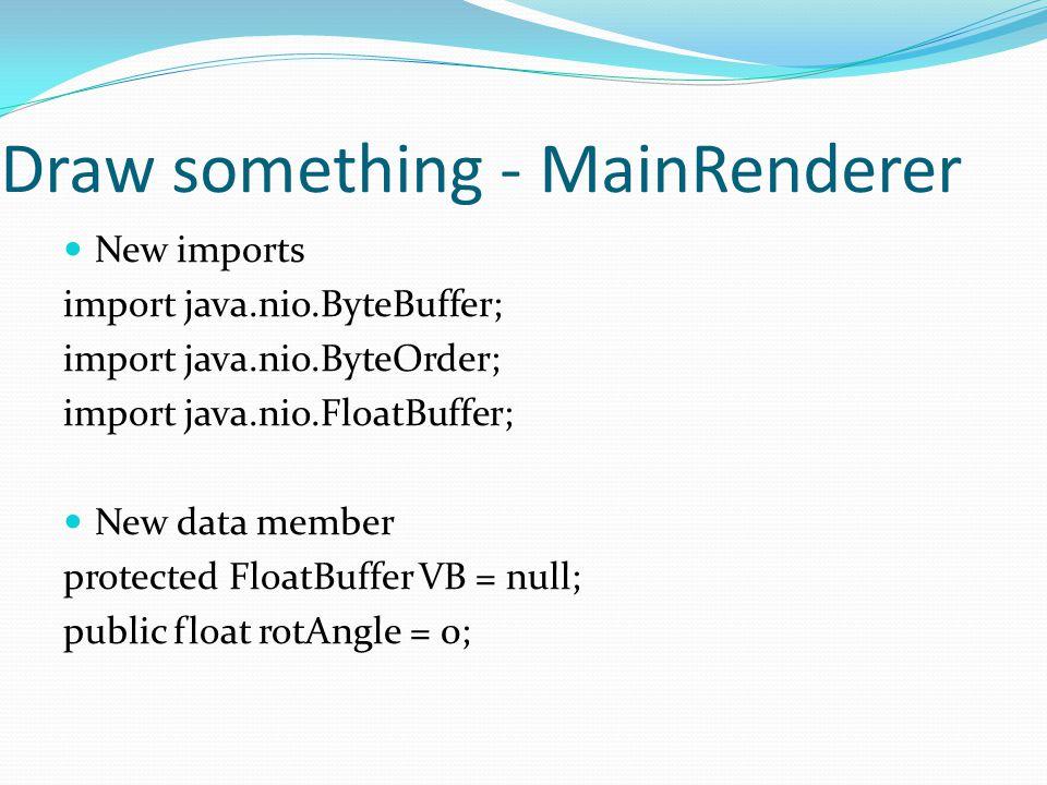 Draw something - MainRenderer New imports import java.nio.ByteBuffer; import java.nio.ByteOrder; import java.nio.FloatBuffer; New data member protected FloatBuffer VB = null; public float rotAngle = 0;