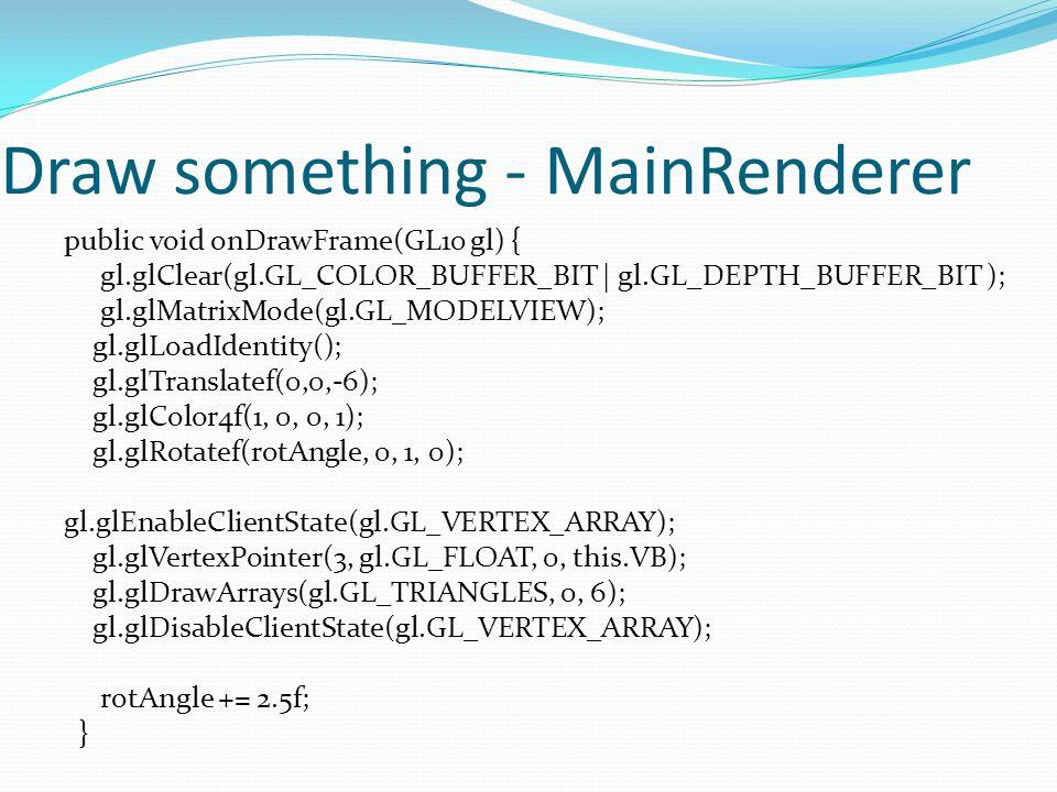 Draw something - MainRenderer public void onDrawFrame(GL10 gl) { gl.glClear(gl.GL_COLOR_BUFFER_BIT | gl.GL_DEPTH_BUFFER_BIT ); gl.glMatrixMode(gl.GL_MODELVIEW); gl.glLoadIdentity(); gl.glTranslatef(0,0,-6); gl.glColor4f(1, 0, 0, 1); gl.glRotatef(rotAngle, 0, 1, 0); gl.glEnableClientState(gl.GL_VERTEX_ARRAY); gl.glVertexPointer(3, gl.GL_FLOAT, 0, this.VB); gl.glDrawArrays(gl.GL_TRIANGLES, 0, 6); gl.glDisableClientState(gl.GL_VERTEX_ARRAY); rotAngle += 2.5f; }