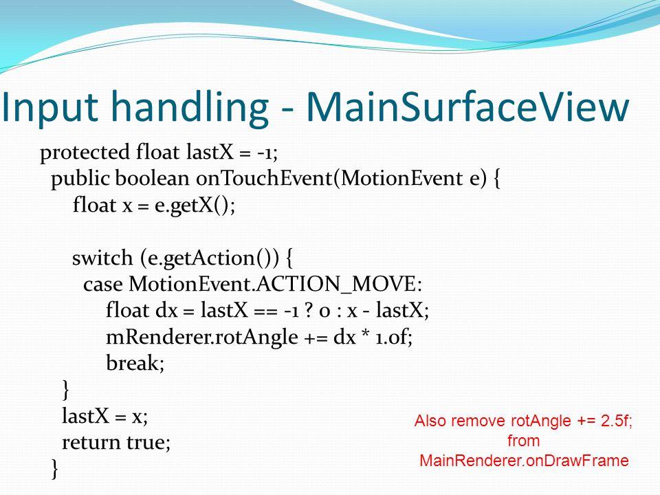 Input handling - MainSurfaceView protected float lastX = -1; public boolean onTouchEvent(MotionEvent e) { float x = e.getX(); switch (e.getAction()) { case MotionEvent.ACTION_MOVE: float dx = lastX == -1 .