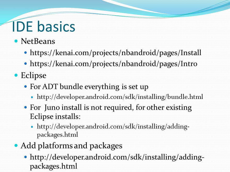 IDE basics NetBeans https://kenai.com/projects/nbandroid/pages/Install https://kenai.com/projects/nbandroid/pages/Intro Eclipse For ADT bundle everything is set up http://developer.android.com/sdk/installing/bundle.html For Juno install is not required, for other existing Eclipse installs: http://developer.android.com/sdk/installing/adding- packages.html Add platforms and packages http://developer.android.com/sdk/installing/adding- packages.html