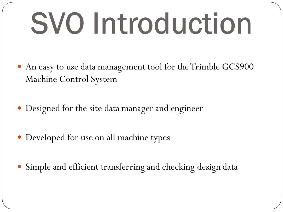 SVO Introduction An easy to use data management tool for the Trimble GCS900 Machine Control System Designed for the site data manager and engineer Dev