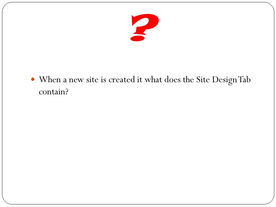 ? When a new site is created it what does the Site Design Tab contain?