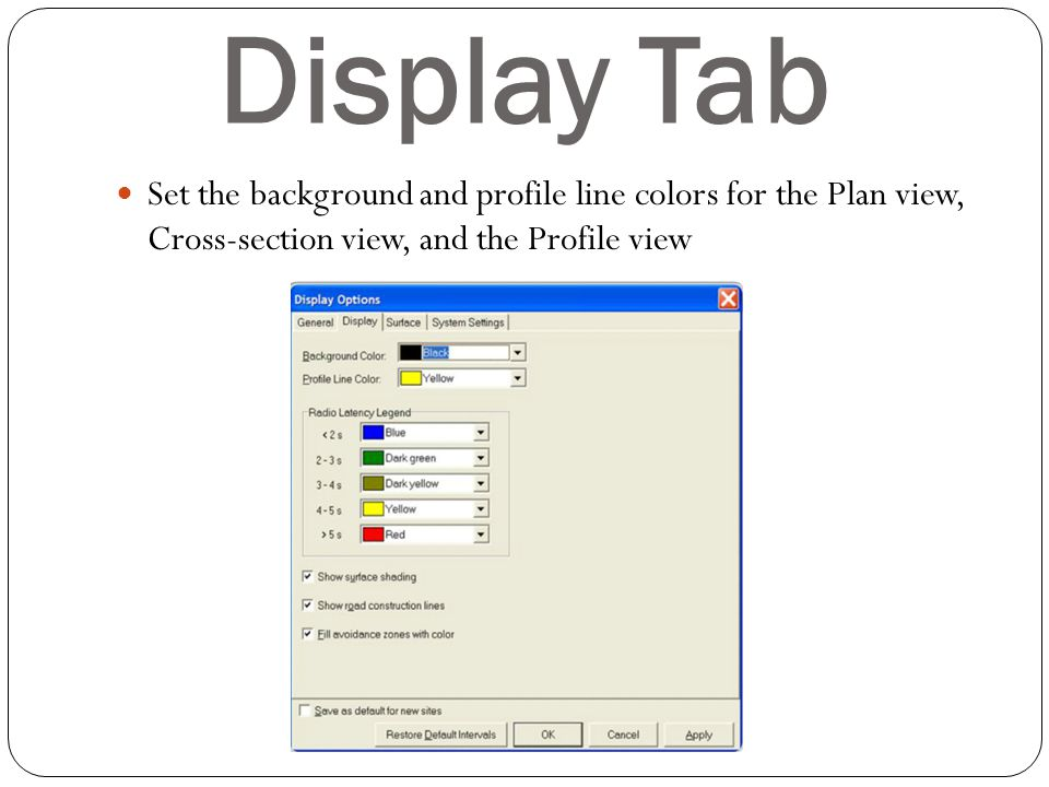 Display Tab Set the background and profile line colors for the Plan view, Cross-section view, and the Profile view