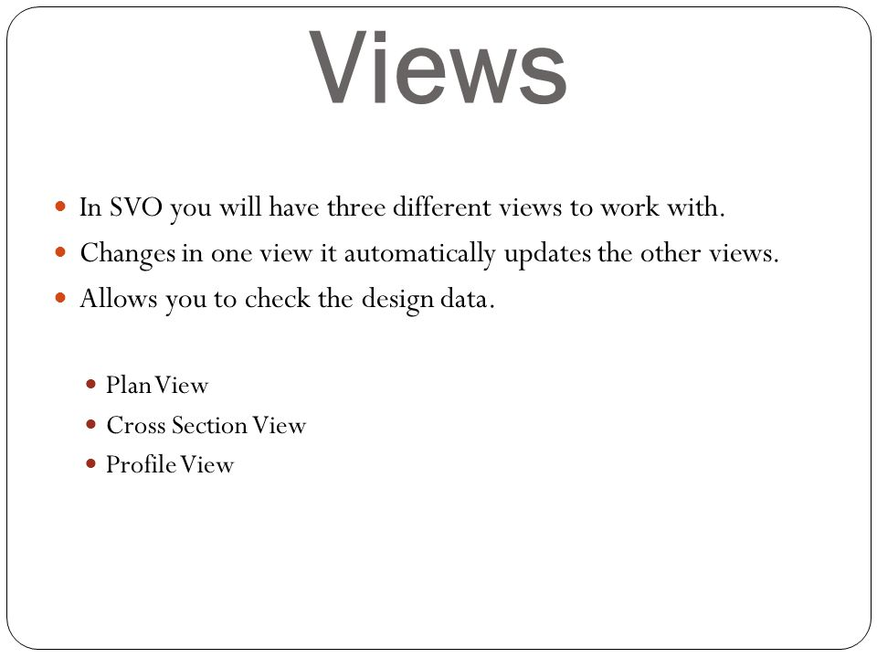 Views In SVO you will have three different views to work with. Changes in one view it automatically updates the other views. Allows you to check the d