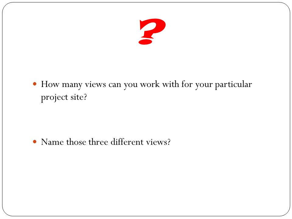 ? How many views can you work with for your particular project site? Name those three different views?