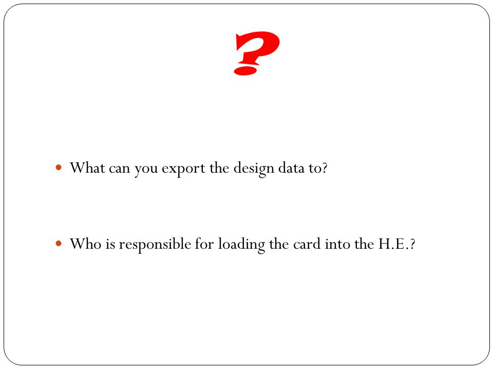 ? What can you export the design data to? Who is responsible for loading the card into the H.E.?