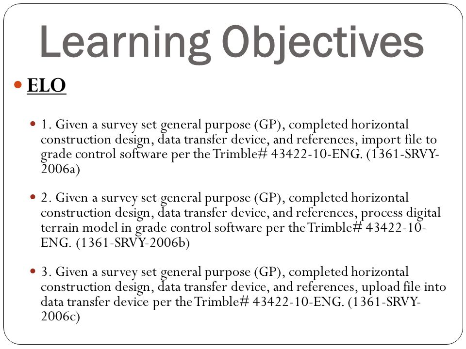 Learning Objectives ELO 1. Given a survey set general purpose (GP), completed horizontal construction design, data transfer device, and references, im