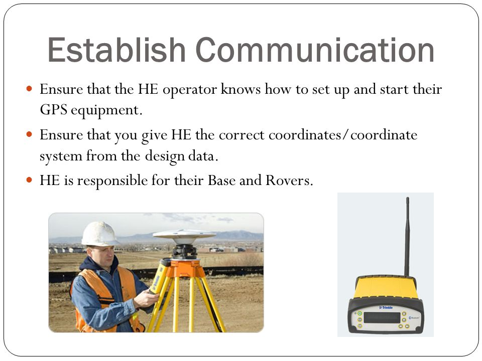 Establish Communication Ensure that the HE operator knows how to set up and start their GPS equipment. Ensure that you give HE the correct coordinates