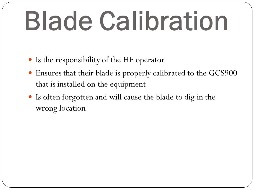 Blade Calibration Is the responsibility of the HE operator Ensures that their blade is properly calibrated to the GCS900 that is installed on the equi