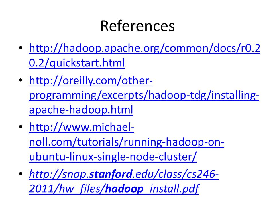 References http://hadoop.apache.org/common/docs/r0.2 0.2/quickstart.html http://hadoop.apache.org/common/docs/r0.2 0.2/quickstart.html http://oreilly.