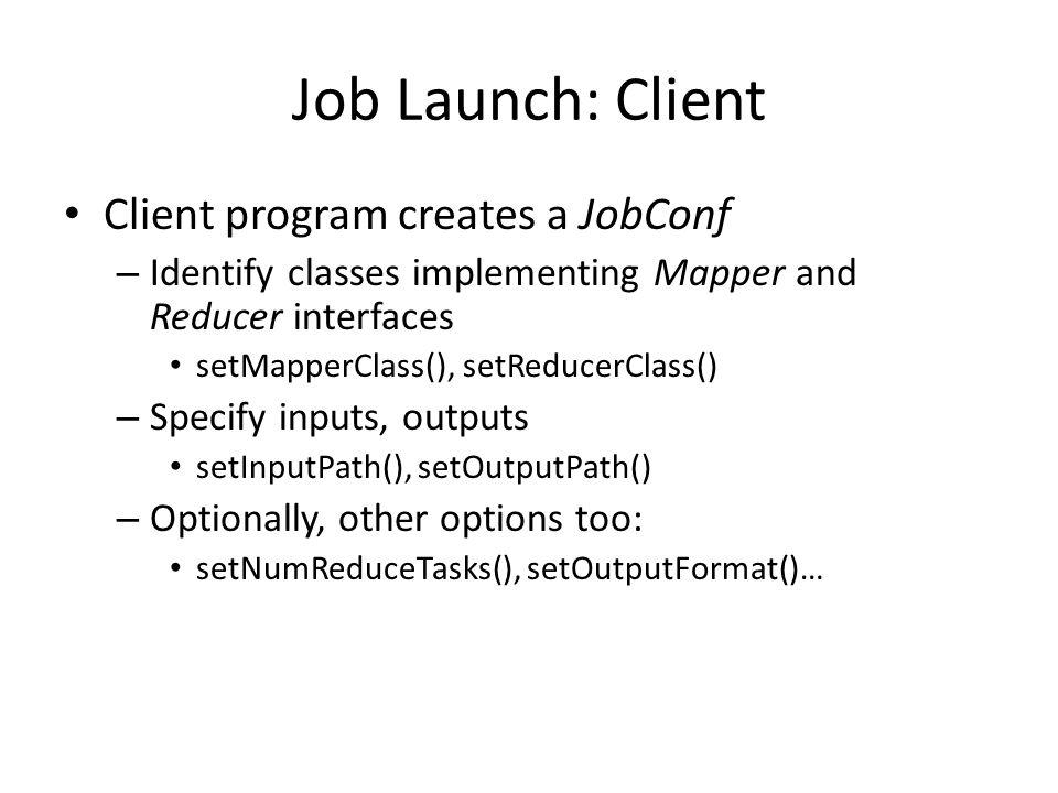 Job Launch: Client Client program creates a JobConf – Identify classes implementing Mapper and Reducer interfaces setMapperClass(), setReducerClass()