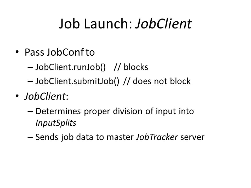 Job Launch: JobClient Pass JobConf to – JobClient.runJob() // blocks – JobClient.submitJob() // does not block JobClient: – Determines proper division of input into InputSplits – Sends job data to master JobTracker server