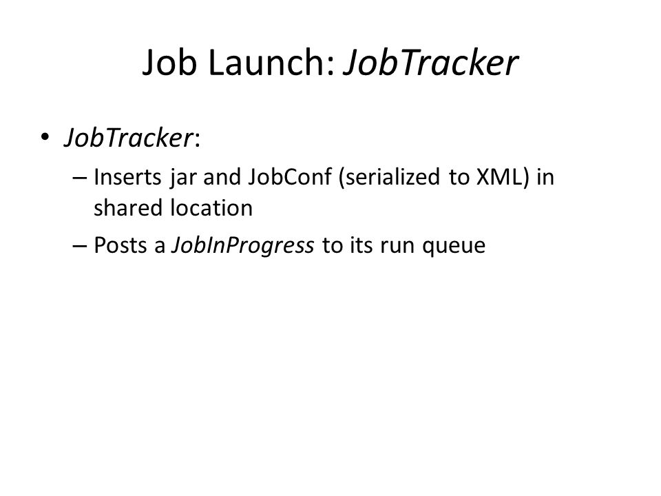Job Launch: JobTracker JobTracker: – Inserts jar and JobConf (serialized to XML) in shared location – Posts a JobInProgress to its run queue