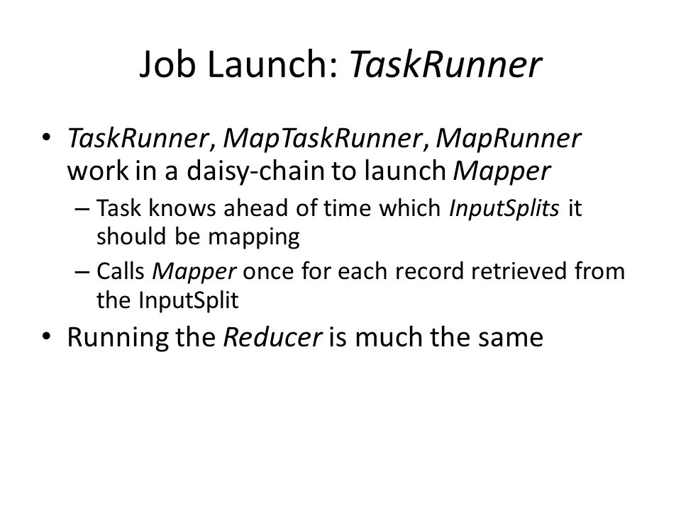 Job Launch: TaskRunner TaskRunner, MapTaskRunner, MapRunner work in a daisy-chain to launch Mapper – Task knows ahead of time which InputSplits it should be mapping – Calls Mapper once for each record retrieved from the InputSplit Running the Reducer is much the same