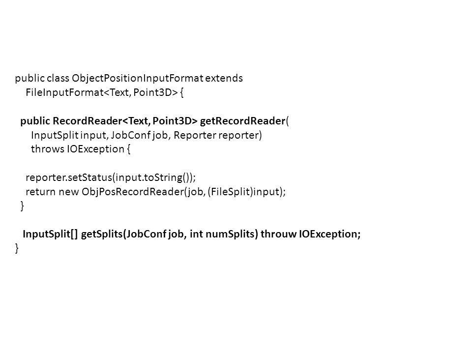 public class ObjectPositionInputFormat extends FileInputFormat { public RecordReader getRecordReader( InputSplit input, JobConf job, Reporter reporter