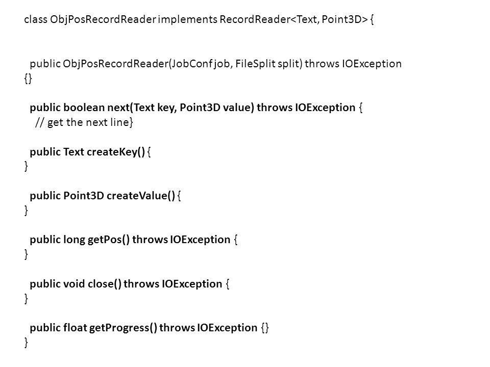 class ObjPosRecordReader implements RecordReader { public ObjPosRecordReader(JobConf job, FileSplit split) throws IOException {} public boolean next(T