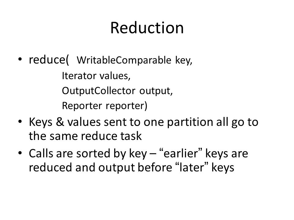 Reduction reduce( WritableComparable key, Iterator values, OutputCollector output, Reporter reporter) Keys & values sent to one partition all go to the same reduce task Calls are sorted by key – earlier keys are reduced and output before later keys