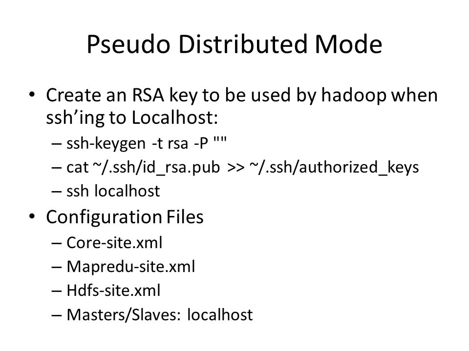 Pseudo Distributed Mode Create an RSA key to be used by hadoop when ssh'ing to Localhost: – ssh-keygen -t rsa -P – cat ~/.ssh/id_rsa.pub >> ~/.ssh/authorized_keys – ssh localhost Configuration Files – Core-site.xml – Mapredu-site.xml – Hdfs-site.xml – Masters/Slaves: localhost