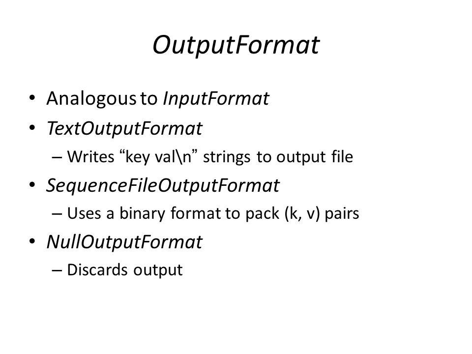 "OutputFormat Analogous to InputFormat TextOutputFormat – Writes "" key val\n "" strings to output file SequenceFileOutputFormat – Uses a binary format t"