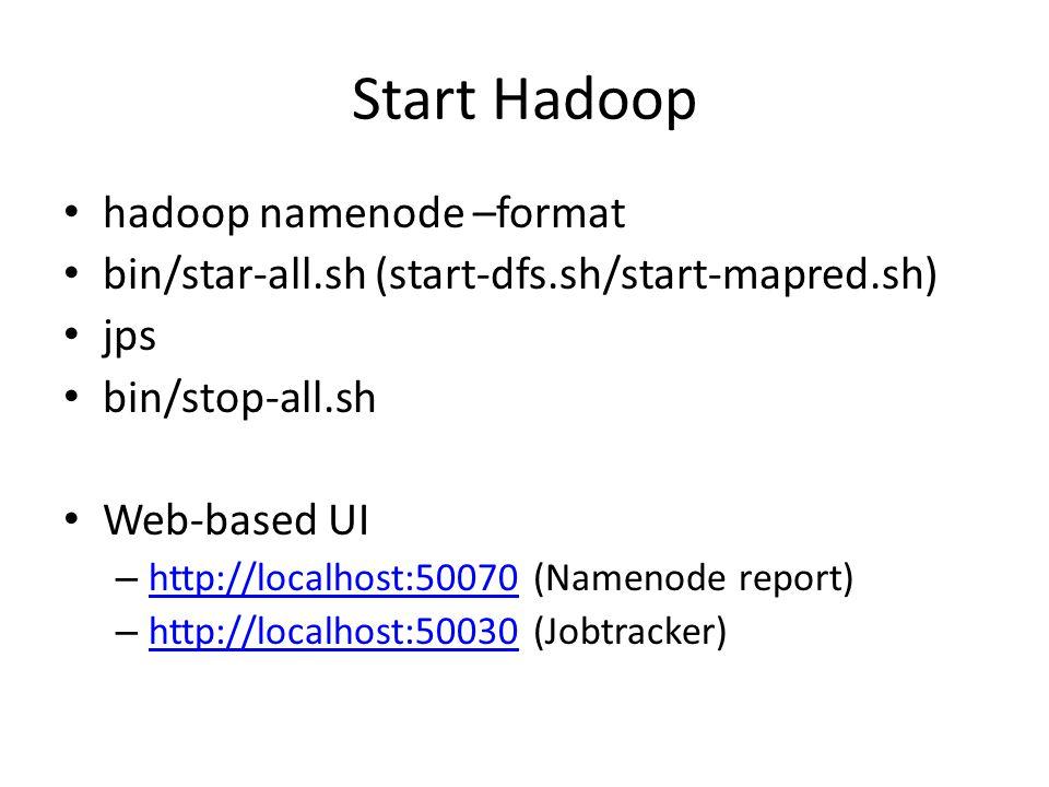 Start Hadoop hadoop namenode –format bin/star-all.sh (start-dfs.sh/start-mapred.sh) jps bin/stop-all.sh Web-based UI – http://localhost:50070 (Namenod
