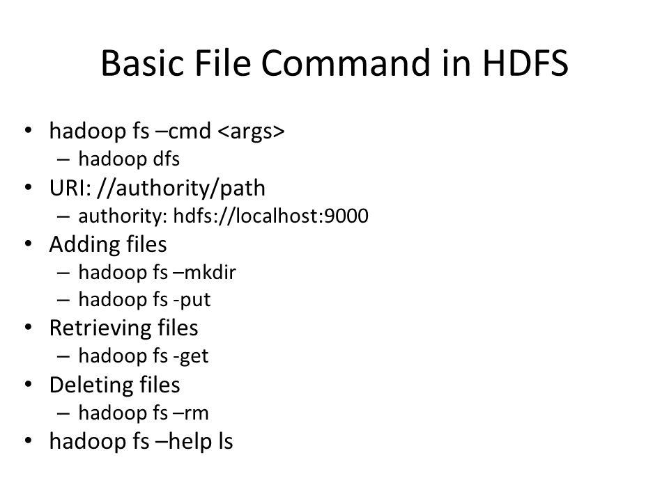 Basic File Command in HDFS hadoop fs –cmd – hadoop dfs URI: //authority/path – authority: hdfs://localhost:9000 Adding files – hadoop fs –mkdir – hado