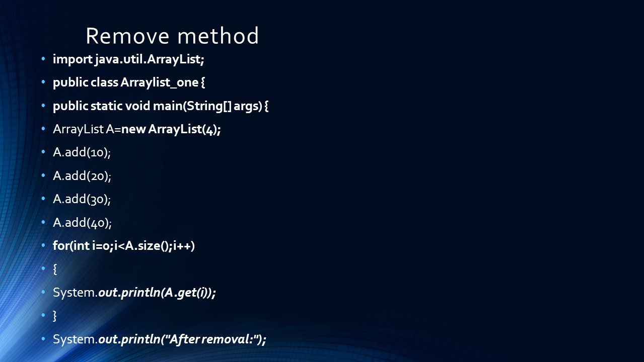 Remove method import java.util.ArrayList; public class Arraylist_one { public static void main(String[] args) { ArrayList A=new ArrayList(4); A.add(10); A.add(20); A.add(30); A.add(40); for(int i=0;i<A.size();i++) { System.out.println(A.get(i)); } System.out.println( After removal: );