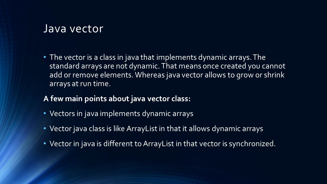 Java vector The vector is a class in java that implements dynamic arrays. The standard arrays are not dynamic. That means once created you cannot add