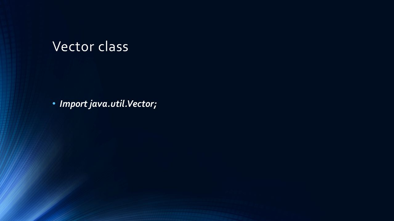 Vector class Import java.util.Vector;
