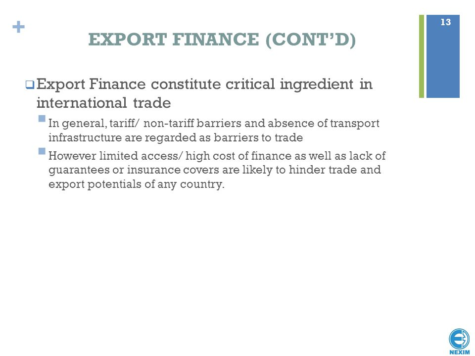 + EXPORT FINANCE (CONT'D) 13  Export Finance constitute critical ingredient in international trade  In general, tariff/ non-tariff barriers and abse