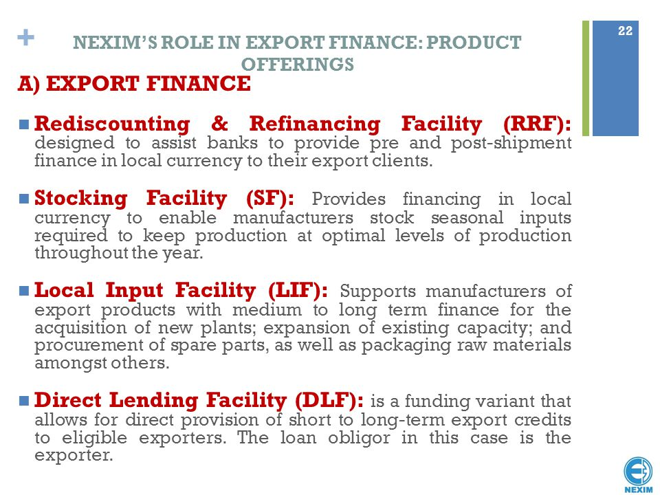 + NEXIM'S ROLE IN EXPORT FINANCE: PRODUCT OFFERINGS A) EXPORT FINANCE Rediscounting & Refinancing Facility (RRF): designed to assist banks to provide