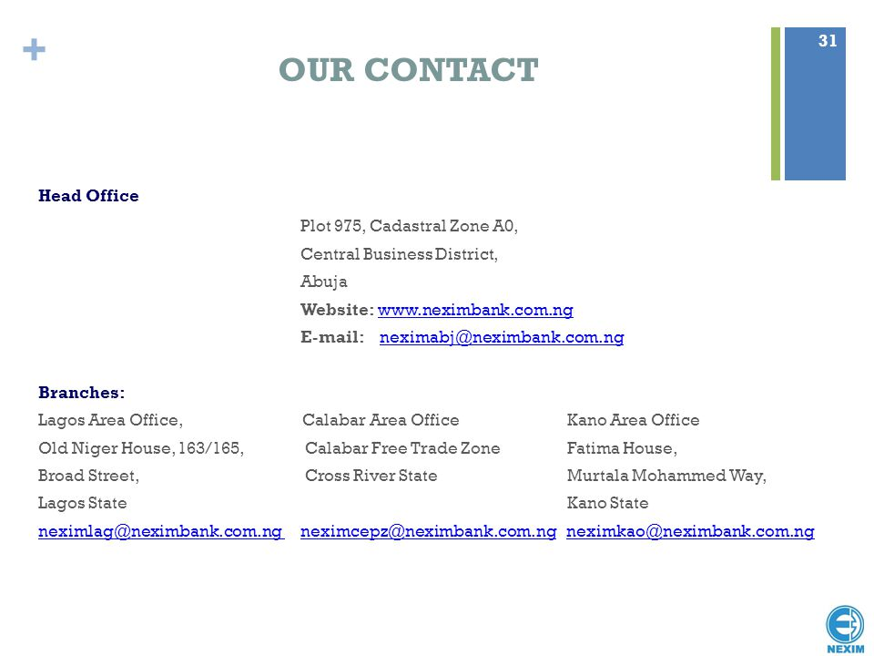 + OUR CONTACT Head Office Plot 975, Cadastral Zone A0, Central Business District, Abuja Website: www.neximbank.com.ngwww.neximbank.com.ng E-mail: nexi