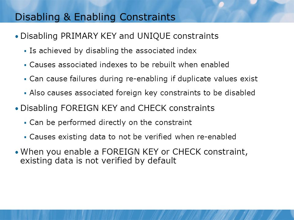 Disabling & Enabling Constraints Disabling PRIMARY KEY and UNIQUE constraints  Is achieved by disabling the associated index  Causes associated indexes to be rebuilt when enabled  Can cause failures during re-enabling if duplicate values exist  Also causes associated foreign key constraints to be disabled Disabling FOREIGN KEY and CHECK constraints  Can be performed directly on the constraint  Causes existing data to not be verified when re-enabled When you enable a FOREIGN KEY or CHECK constraint, existing data is not verified by default