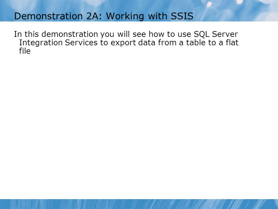 Demonstration 2A: Working with SSIS In this demonstration you will see how to use SQL Server Integration Services to export data from a table to a flat file