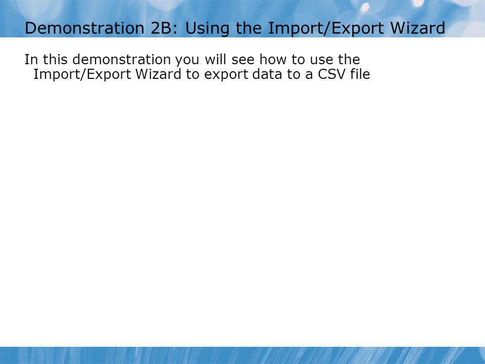Demonstration 2B: Using the Import/Export Wizard In this demonstration you will see how to use the Import/Export Wizard to export data to a CSV file