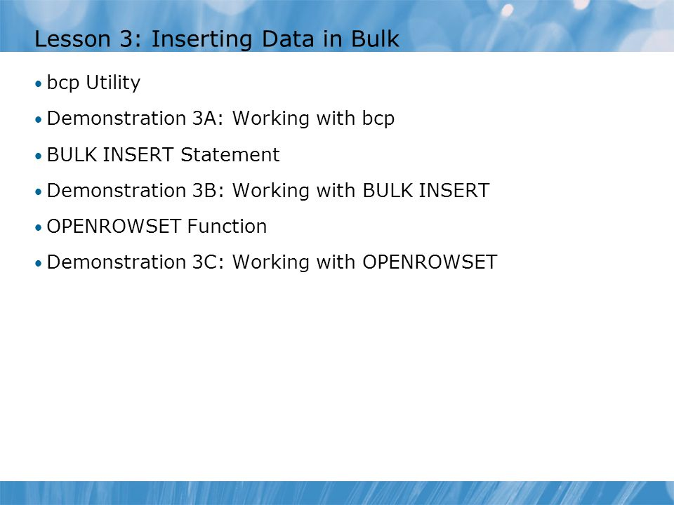 Lesson 3: Inserting Data in Bulk bcp Utility Demonstration 3A: Working with bcp BULK INSERT Statement Demonstration 3B: Working with BULK INSERT OPENROWSET Function Demonstration 3C: Working with OPENROWSET