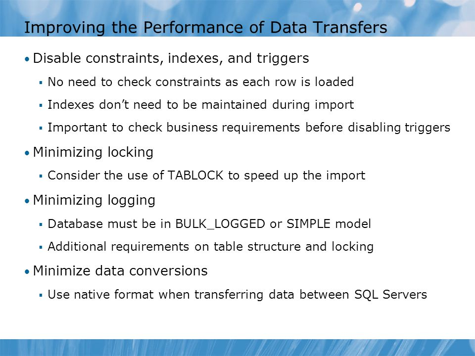 Improving the Performance of Data Transfers Disable constraints, indexes, and triggers  No need to check constraints as each row is loaded  Indexes don't need to be maintained during import  Important to check business requirements before disabling triggers Minimizing locking  Consider the use of TABLOCK to speed up the import Minimizing logging  Database must be in BULK_LOGGED or SIMPLE model  Additional requirements on table structure and locking Minimize data conversions  Use native format when transferring data between SQL Servers